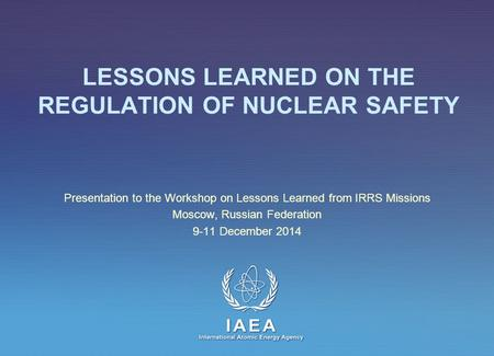 IAEA International Atomic Energy Agency LESSONS LEARNED ON THE REGULATION OF NUCLEAR SAFETY Presentation to the Workshop on Lessons Learned from IRRS Missions.