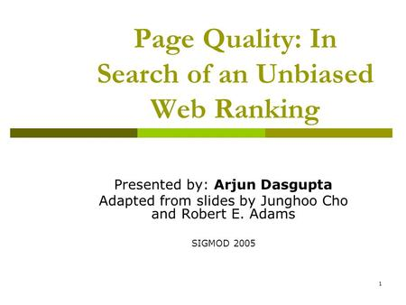 1 Page Quality: In Search of an Unbiased Web Ranking Presented by: Arjun Dasgupta Adapted from slides by Junghoo Cho and Robert E. Adams SIGMOD 2005.