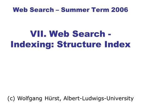 Web Search – Summer Term 2006 VII. Web Search - Indexing: Structure Index (c) Wolfgang Hürst, Albert-Ludwigs-University.