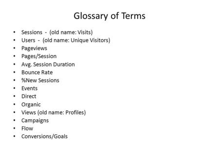 Glossary of Terms Sessions - (old name: Visits) Users - (old name: Unique Visitors) Pageviews Pages/Session Avg. Session Duration Bounce Rate %New Sessions.