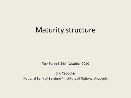 Maturity structure Task Force FISIM October 2010 Eric Cabooter National Bank of Belgium / Institute of National Accounts.