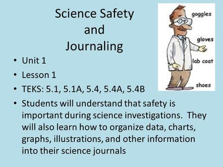 Science Safety and Journaling Unit 1 Lesson 1 TEKS: 5.1, 5.1A, 5.4, 5.4A, 5.4B Students will understand that safety is important during science investigations.