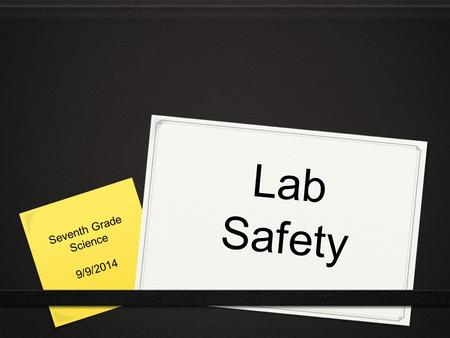 Lab Safety Seventh Grade Science 9/9/2014. Do Now 0 Share your homework form last night with your partners. 0 Did you write similar lab safety rules?