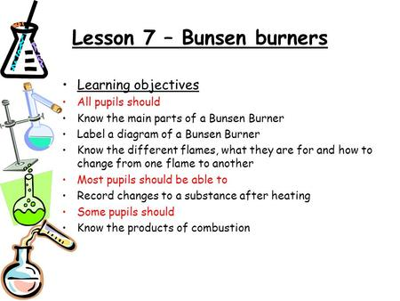 Lesson 7 – Bunsen burners Learning objectives All pupils should Know the main parts of a Bunsen Burner Label a diagram of a Bunsen Burner Know the different.