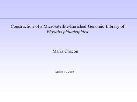Construction of a Microsatellite-Enriched Genomic Library of Physalis philadelphica Maria Chacon March 19 2003.