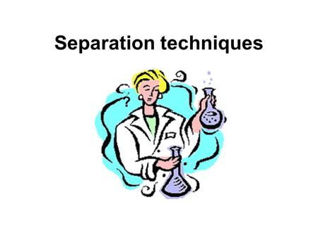 Separation techniques ?. Molecules can be separated: Chemically: by charge, by action with specific reagents Physically: by solubility, by molecular weight,