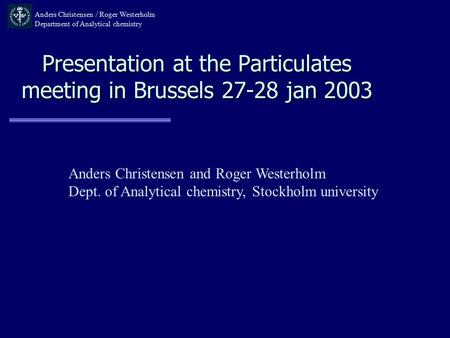 Presentation at the Particulates meeting in Brussels 27-28 jan 2003 Anders Christensen / Roger Westerholm Department of Analytical chemistry Anders Christensen.