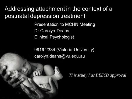 Addressing attachment in the context of a postnatal depression treatment Presentation to MCHN Meeting Dr Carolyn Deans Clinical Psychologist 9919 2334.