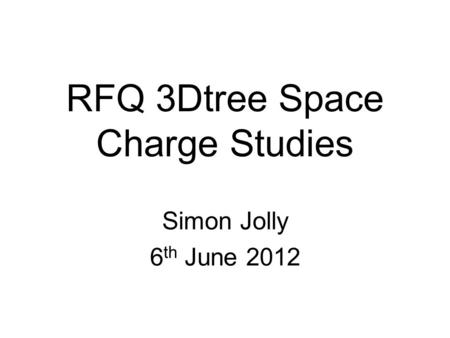 RFQ 3Dtree Space Charge Studies Simon Jolly 6 th June 2012.