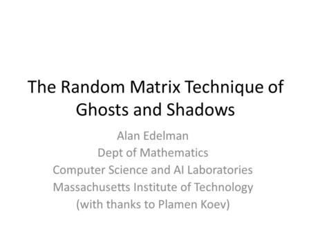 The Random Matrix Technique of Ghosts and Shadows Alan Edelman Dept of Mathematics Computer Science and AI Laboratories Massachusetts Institute of Technology.