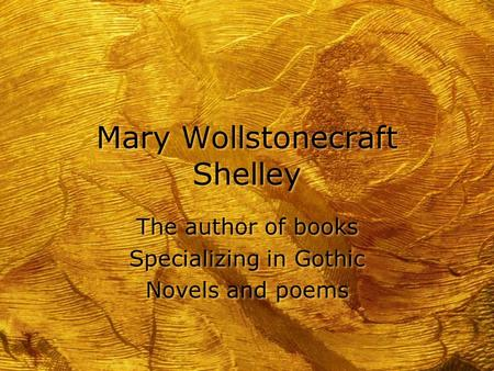 Mary Wollstonecraft Shelley The author of books Specializing in Gothic Novels and poems The author of books Specializing in Gothic Novels and poems.