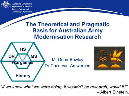 "Mr Dean Bowley Dr Coen van Antwerpen ORMS History Wargames HS The Theoretical and Pragmatic Basis for Australian Army Modernisation Research ""If we knew."