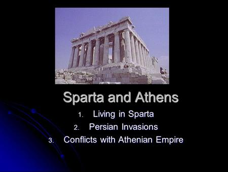Sparta and Athens 1. Living in Sparta 2. Persian Invasions 3. Conflicts with Athenian Empire.