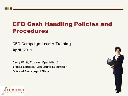 CFD Cash Handling Policies and Procedures CFD Campaign Leader Training April, 2011 Cindy Wulff, Program Specialist 2 Brenda Landers, Accounting Supervisor.