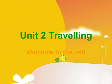 Unit 2 Travelling Welcome to the unit. Do you like travelling? Do you know any places of interest in the world? Which places of interest have you been.