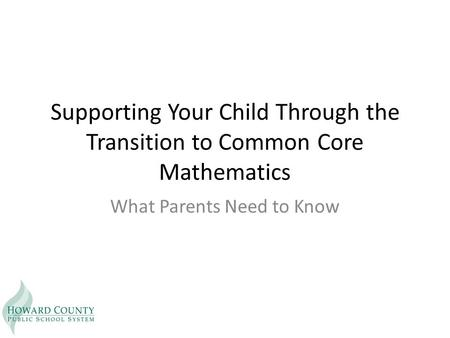 Supporting Your Child Through the Transition to Common Core Mathematics What Parents Need to Know.