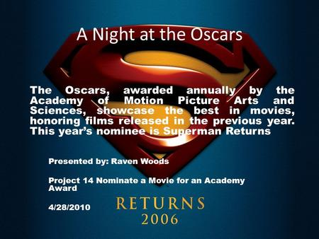 A Night at the Oscars Presented by: Raven Woods Project 14 Nominate a Movie for an Academy Award 4/28/2010 The Oscars, awarded annually by the Academy.