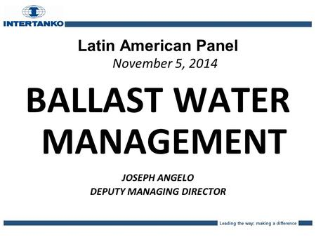 Leading the way; making a difference Latin American Panel November 5, 2014 BALLAST WATER MANAGEMENT JOSEPH ANGELO DEPUTY MANAGING DIRECTOR.
