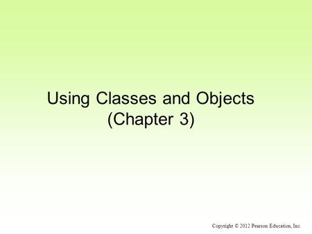 Using Classes and Objects (Chapter 3) Copyright © 2012 Pearson Education, Inc.
