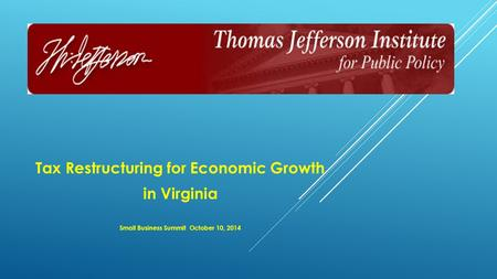 Tax Restructuring for Economic Growth in Virginia Small Business Summit October 10, 2014.