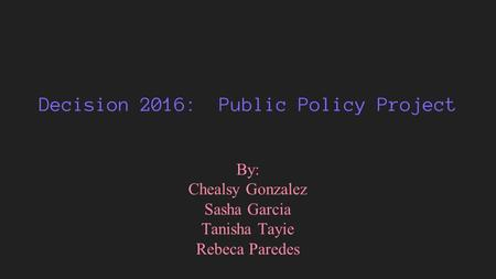 Decision 2016: Public Policy Project By: Chealsy Gonzalez Sasha Garcia Tanisha Tayie Rebeca Paredes.