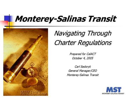 Monterey-Salinas Transit Navigating Through Charter Regulations Prepared for CalACT October 4, 2005 Carl Sedoryk General Manager/CEO Monterey-Salinas Transit.