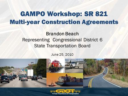 GAMPO Workshop: SR 821 Multi-year Construction Agreements Brandon Beach Representing Congressional District 6 State Transportation Board June 25, 2010.