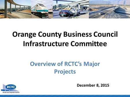 Orange County Business Council Infrastructure Committee Overview of RCTC's Major Projects December 8, 2015.