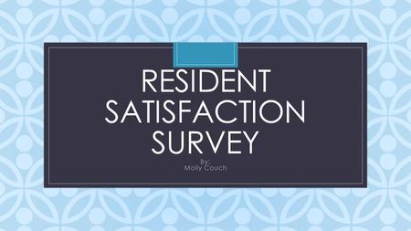 C RESIDENT SATISFACTION SURVEY By: Molly Couch. Reasoning and Information: We wanted to figure out if there is anything we can improve upon. Wanted to.