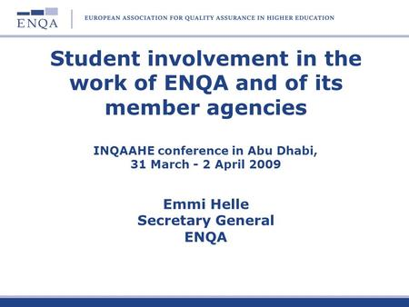 Student involvement in the work of ENQA and of its member agencies INQAAHE conference in Abu Dhabi, 31 March - 2 April 2009 Emmi Helle Secretary General.