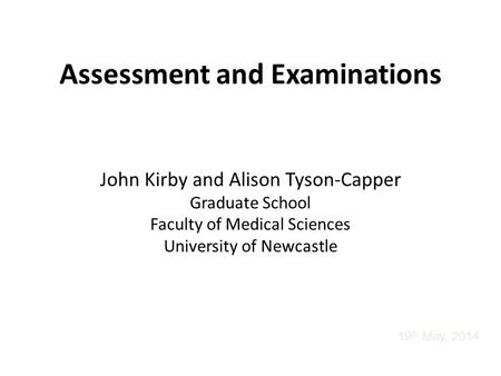 Assessment and Examinations John Kirby and Alison Tyson-Capper Graduate School Faculty of Medical Sciences University of Newcastle 19 th May, 2014.