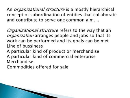 An organizational structure is a mostly hierarchical concept of subordination of entities that collaborate and contribute to serve one common aim... Organizational.