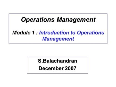 Operations Management Module 1 : Introduction to Operations Management S.Balachandran December 2007.
