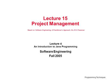 Programming Techniques Lecture 15 Project Management Based on: Software Engineering, A Practitioner's Approach, 6/e, R.S. Pressman Lecture 4 An Introduction.