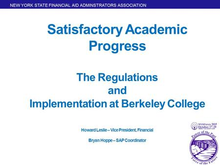 Satisfactory Academic Progress The Regulations and Implementation at Berkeley College Howard Leslie – Vice President, Financial Bryan Hoppe – SAP Coordinator.