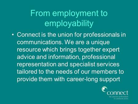 From employment to employability Connect is the union for professionals in communications. We are a unique resource which brings together expert advice.