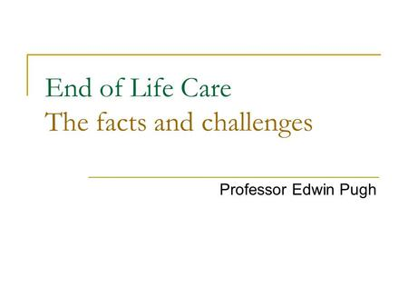 End of Life Care The facts and challenges Professor Edwin Pugh.