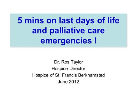 5 mins on last days of life and palliative care emergencies ! Dr. Ros Taylor Hospice Director Hospice of St. Francis Berkhamsted June 2012.