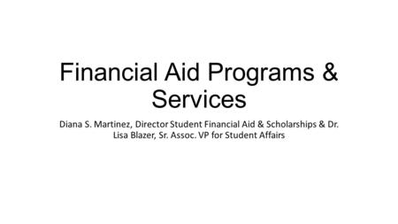 Financial Aid Programs & Services Diana S. Martinez, Director Student Financial Aid & Scholarships & Dr. Lisa Blazer, Sr. Assoc. VP for Student Affairs.
