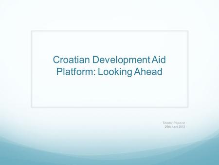 Croatian Development Aid Platform: Looking Ahead Tihomir Popovic 25th April 2012.