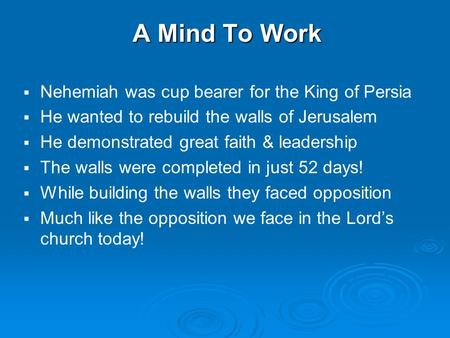 A Mind To Work   Nehemiah was cup bearer for the King of Persia   He wanted to rebuild the walls of Jerusalem   He demonstrated great faith & leadership.