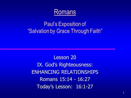 "1 Romans Paul's Exposition of ""Salvation by Grace Through Faith"" Lesson 20 IX. God's Righteousness: ENHANCING RELATIONSHIPS Romans 15:14 - 16:27 Today's."