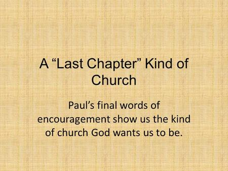 "A ""Last Chapter"" Kind of Church Paul's final words of encouragement show us the kind of church God wants us to be."