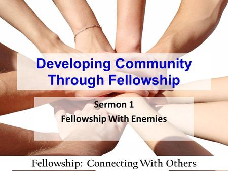 Fellowship: Connecting With Others Developing Community Through Fellowship Sermon 1 Fellowship With Enemies.