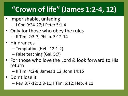 """Crown of life"" (James 1:2-4, 12) Imperishable, unfading – I Cor. 9:24-27; I Peter 5:1-4 Only for those who obey the rules – II Tim. 2:3-7; Philip. 3:12-14."