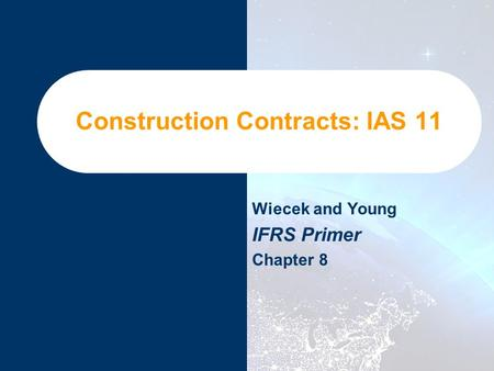 Construction Contracts: IAS 11 Wiecek and Young IFRS Primer Chapter 8.