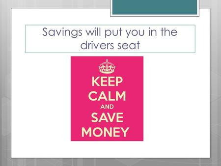 "Savings will put you in the drivers seat. Lesson Objectives IIdentify "" emergencies, goals and irregular expenses"" as the three categories of savings."