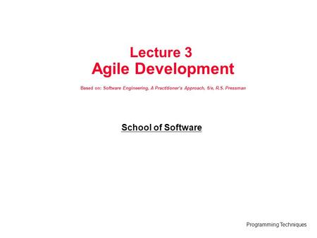 Programming Techniques Lecture 3 Agile Development Based on: Software Engineering, A Practitioner's Approach, 6/e, R.S. Pressman School of Software.