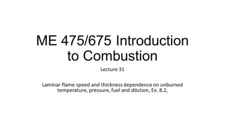 ME 475/675 Introduction to Combustion Lecture 31 Laminar flame speed and thickness dependence on unburned temperature, pressure, fuel and dilution, Ex.