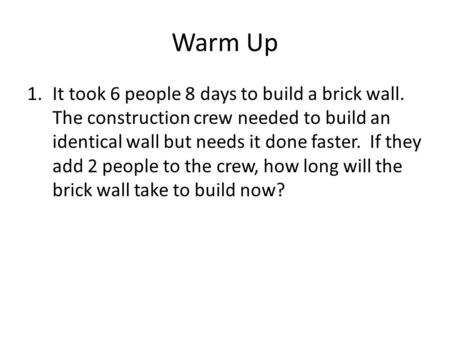Warm Up 1.It took 6 people 8 days to build a brick wall. The construction crew needed to build an identical wall but needs it done faster. If they add.